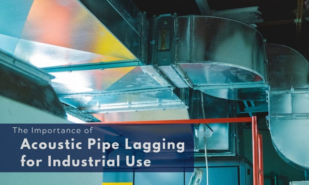 The Importance of Acoustic Pipe Lagging for Industrial Use
